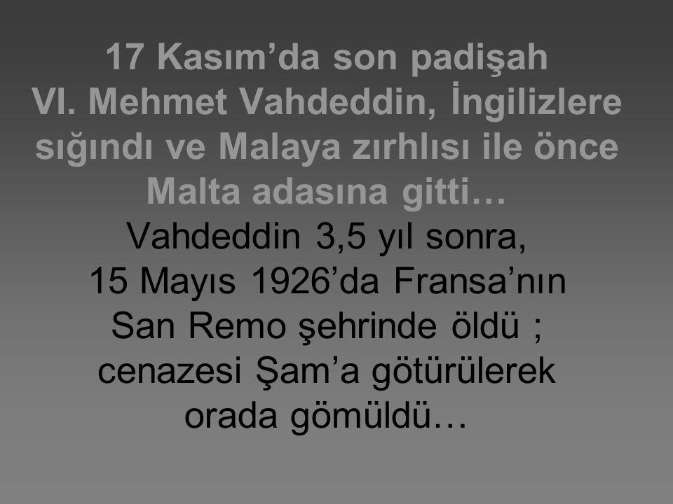 17 Kasım'da son padişah VI. Mehmet Vahdeddin, İngilizlere sığındı ve Malaya zırhlısı ile önce Malta adasına gitti… Vahdeddin 3,5 yıl sonra, 15 Mayıs 1