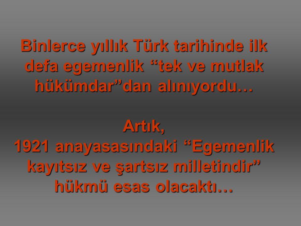Binlerce yıllık Türk tarihinde ilk defa egemenlik tek ve mutlak hükümdar dan alınıyordu… Artık, 1921 anayasasındaki Egemenlik kayıtsız ve şartsız milletindir hükmü esas olacaktı…