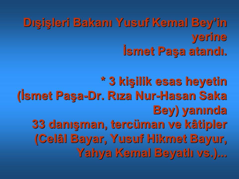 Dışişleri Bakanı Yusuf Kemal Bey'in yerine İsmet Paşa atandı. * 3 kişilik esas heyetin (İsmet Paşa-Dr. Rıza Nur-Hasan Saka Bey) yanında 33 danışman, t