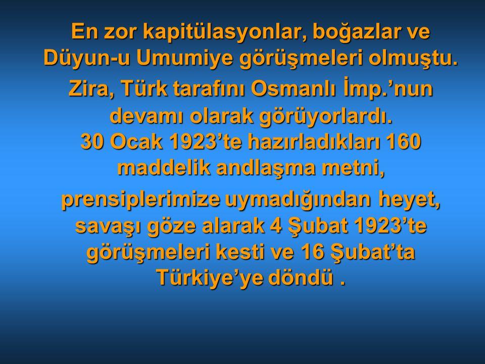 En zor kapitülasyonlar, boğazlar ve Düyun-u Umumiye görüşmeleri olmuştu. Zira, Türk tarafını Osmanlı İmp.'nun devamı olarak görüyorlardı. 30 Ocak 1923