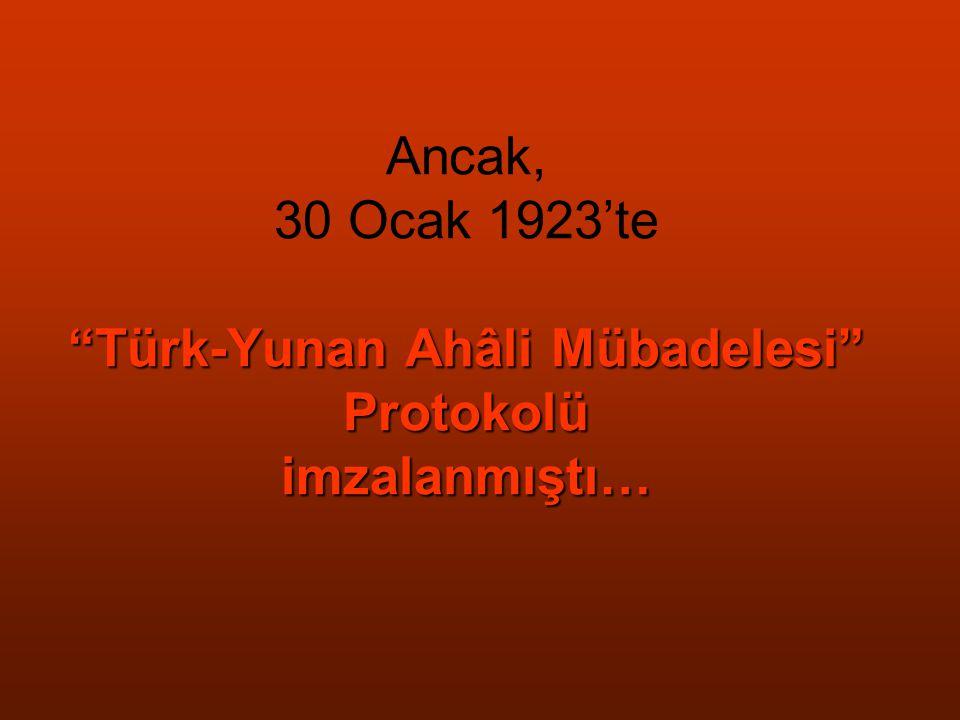 """Türk-Yunan Ahâli Mübadelesi"" Protokolü imzalanmıştı… Ancak, 30 Ocak 1923'te ""Türk-Yunan Ahâli Mübadelesi"" Protokolü imzalanmıştı…"
