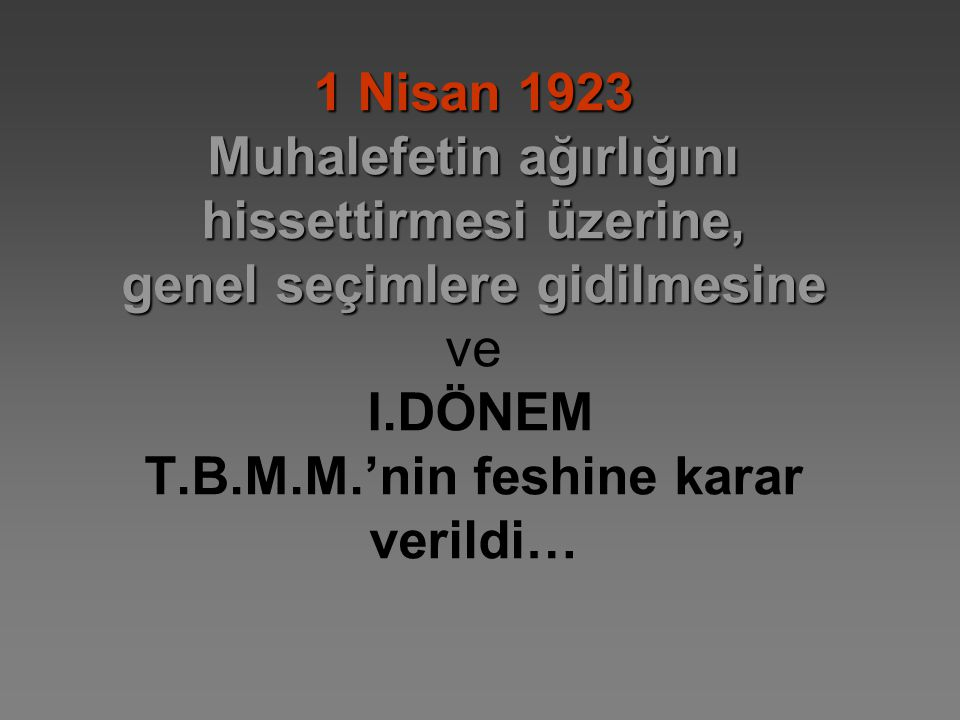 1 Nisan 1923 Muhalefetin ağırlığını hissettirmesi üzerine, genel seçimlere gidilmesine 1 Nisan 1923 Muhalefetin ağırlığını hissettirmesi üzerine, genel seçimlere gidilmesine ve I.DÖNEM T.B.M.M.'nin feshine karar verildi…
