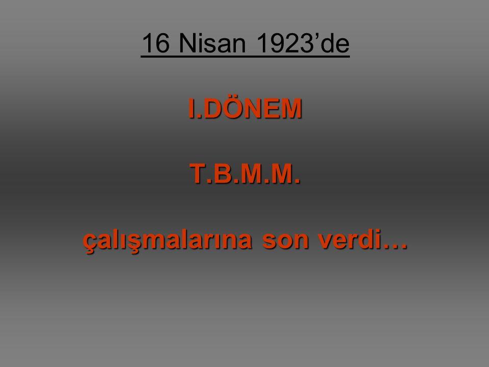 I.DÖNEM T.B.M.M. çalışmalarına son verdi… 16 Nisan 1923'de I.DÖNEM T.B.M.M. çalışmalarına son verdi…