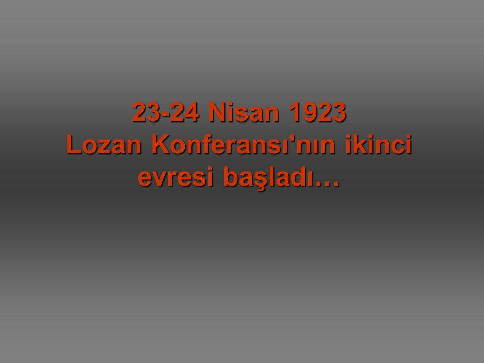 23-24 Nisan 1923 Lozan Konferansı'nın ikinci evresi başladı…