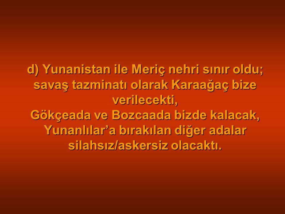 d) Yunanistan ile Meriç nehri sınır oldu; savaş tazminatı olarak Karaağaç bize verilecekti, Gökçeada ve Bozcaada bizde kalacak, Yunanlılar'a bırakılan