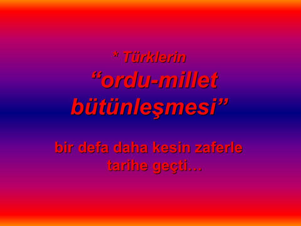 """* Türklerin """"ordu-millet bütünleşmesi"""" bir defa daha kesin zaferle tarihe geçti…"""