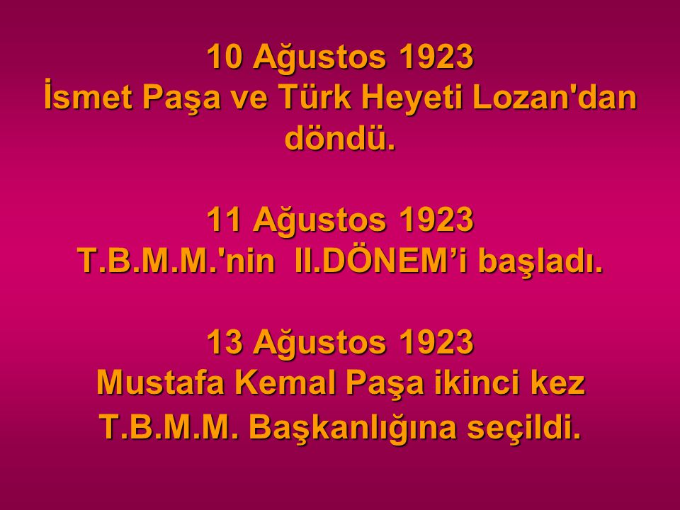 10 Ağustos 1923 İsmet Paşa ve Türk Heyeti Lozan'dan döndü. 11 Ağustos 1923 T.B.M.M.'nin II.DÖNEM'i başladı. 13 Ağustos 1923 Mustafa Kemal Paşa ikinci