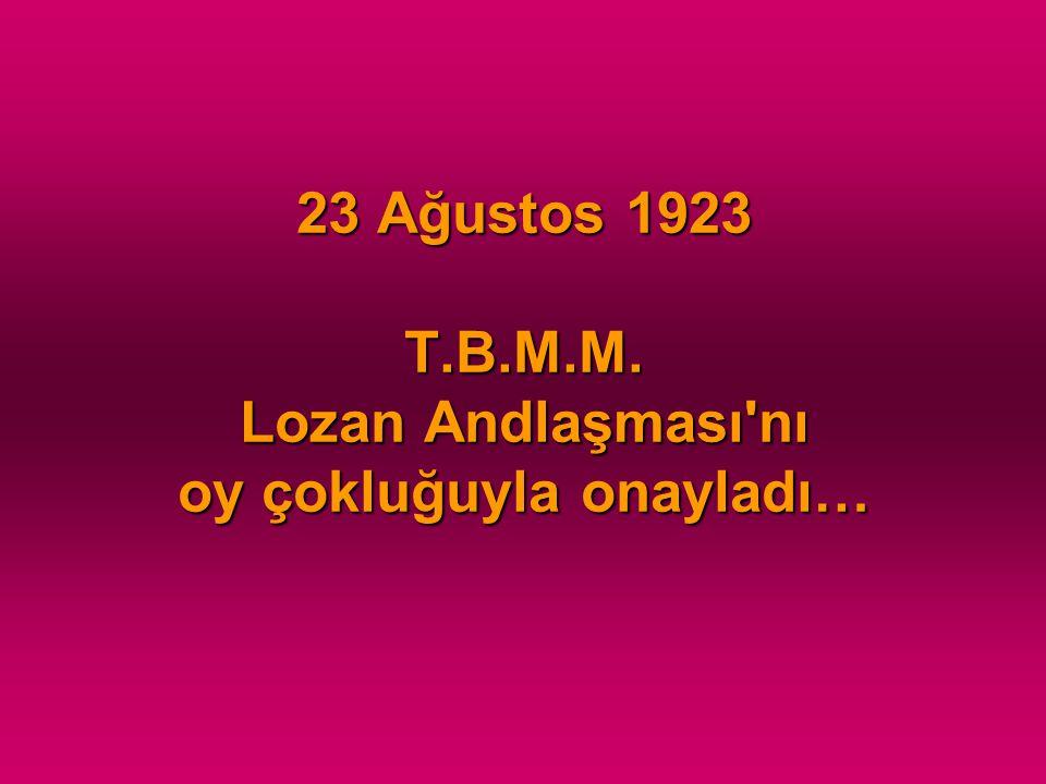 23 Ağustos 1923 T.B.M.M. Lozan Andlaşması'nı oy çokluğuyla onayladı…