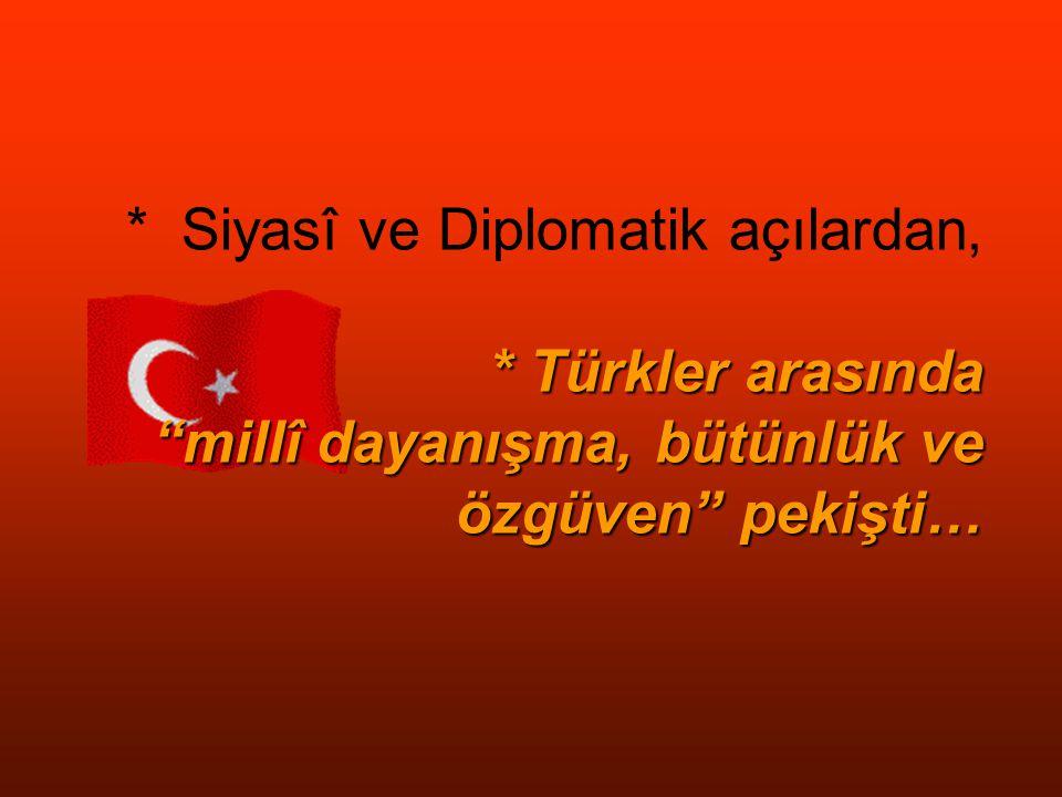 * Türkler arasında millî dayanışma, bütünlük ve özgüven pekişti… * Siyasî ve Diplomatik açılardan, * Türkler arasında millî dayanışma, bütünlük ve özgüven pekişti…