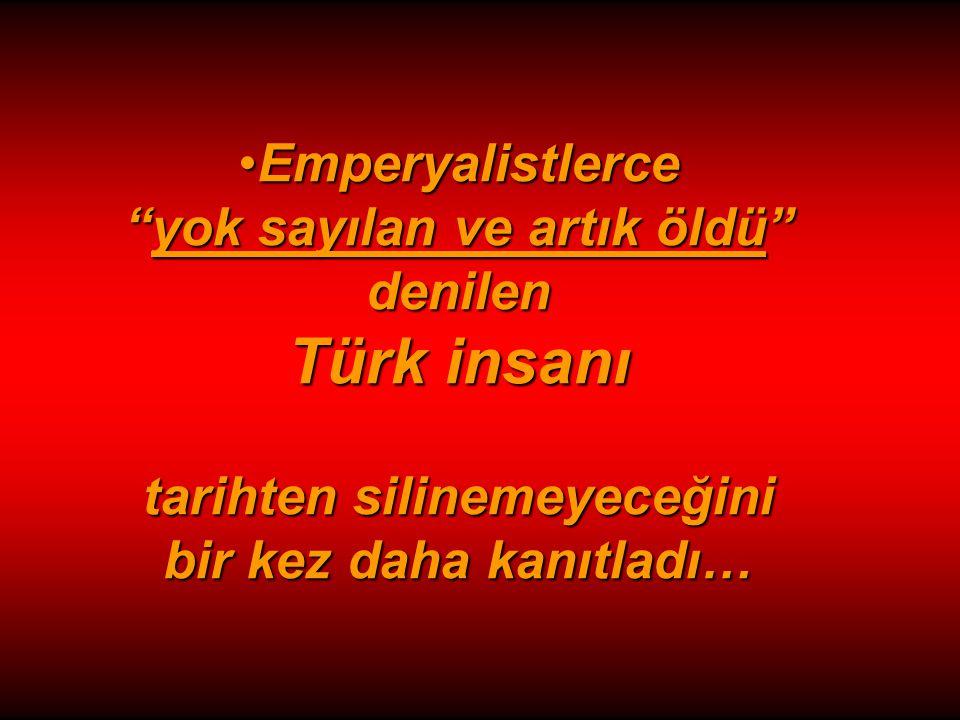 Emperyalistlerce yok sayılan ve artık öldü denilen Türk insanı tarihten silinemeyeceğini bir kez daha kanıtladı…Emperyalistlerce yok sayılan ve artık öldü denilen Türk insanı tarihten silinemeyeceğini bir kez daha kanıtladı…