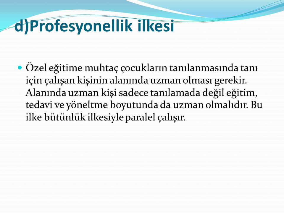 d)Profesyonellik ilkesi Özel eğitime muhtaç çocukların tanılanmasında tanı için çalışan kişinin alanında uzman olması gerekir.