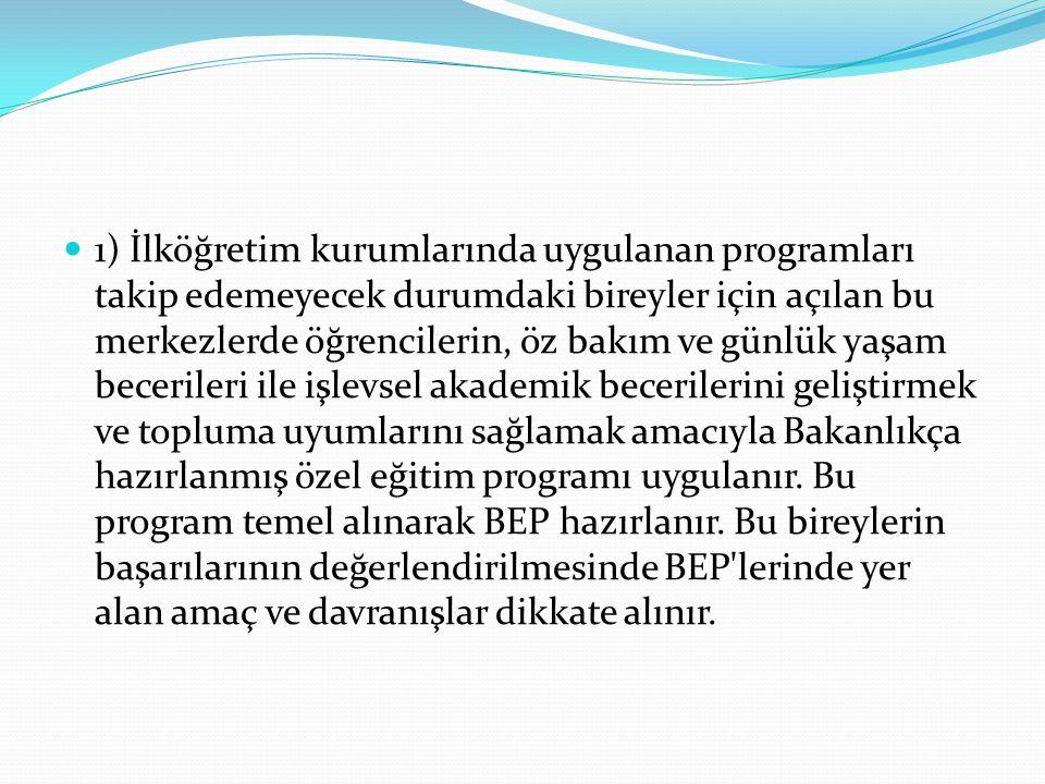 1) İlköğretim kurumlarında uygulanan programları takip edemeyecek durumdaki bireyler için açılan bu merkezlerde öğrencilerin, öz bakım ve günlük yaşam
