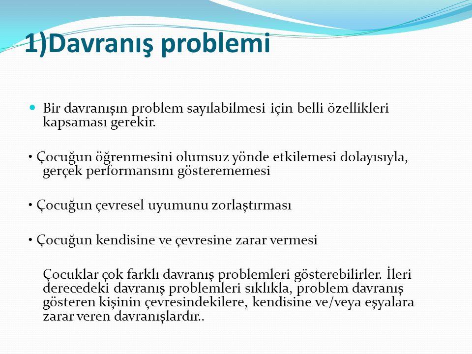 1)Davranış problemi Bir davranışın problem sayılabilmesi için belli özellikleri kapsaması gerekir. Çocuğun öğrenmesini olumsuz yönde etkilemesi dolayı