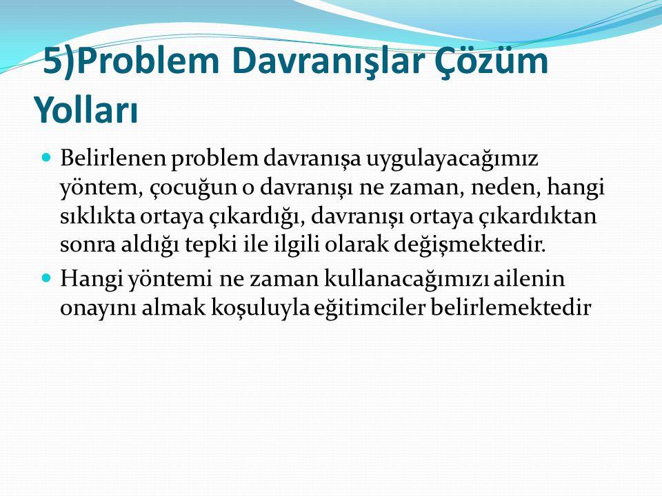 5)Problem Davranışlar Çözüm Yolları Belirlenen problem davranışa uygulayacağımız yöntem, çocuğun o davranışı ne zaman, neden, hangi sıklıkta ortaya çıkardığı, davranışı ortaya çıkardıktan sonra aldığı tepki ile ilgili olarak değişmektedir.