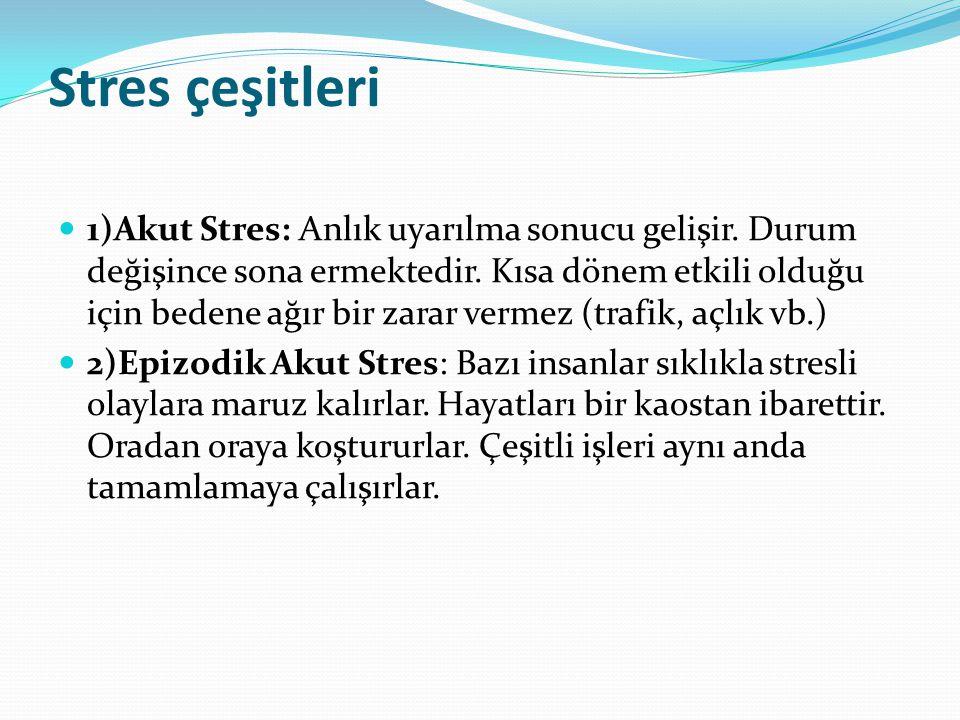 Stres çeşitleri 1)Akut Stres: Anlık uyarılma sonucu gelişir. Durum değişince sona ermektedir. Kısa dönem etkili olduğu için bedene ağır bir zarar verm