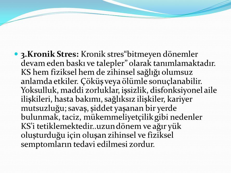 """3.Kronik Stres: Kronik stres""""bitmeyen dönemler devam eden baskı ve talepler"""" olarak tanımlamaktadır. KS hem fiziksel hem de zihinsel sağlığı olumsuz a"""