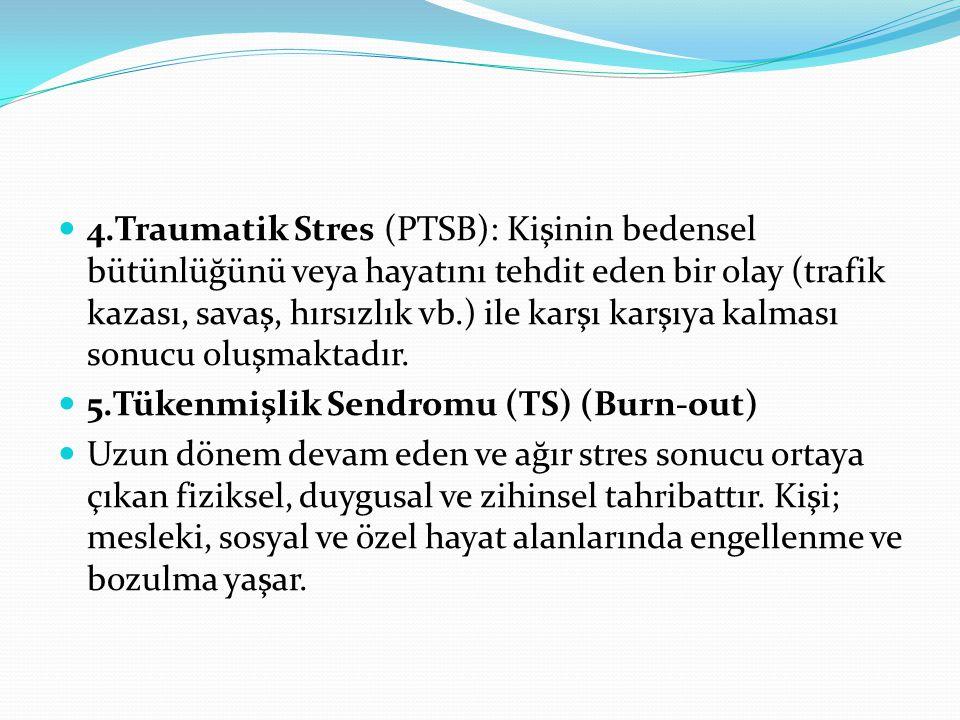 4.Traumatik Stres (PTSB): Kişinin bedensel bütünlüğünü veya hayatını tehdit eden bir olay (trafik kazası, savaş, hırsızlık vb.) ile karşı karşıya kalması sonucu oluşmaktadır.