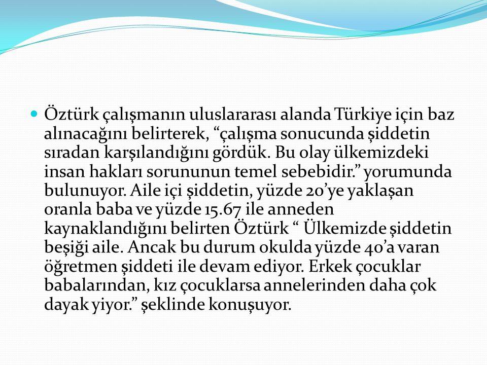 Öztürk çalışmanın uluslararası alanda Türkiye için baz alınacağını belirterek, çalışma sonucunda şiddetin sıradan karşılandığını gördük.