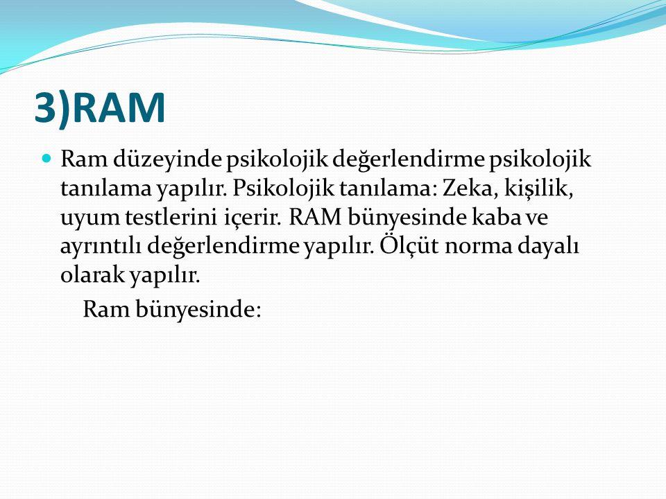3)RAM Ram düzeyinde psikolojik değerlendirme psikolojik tanılama yapılır. Psikolojik tanılama: Zeka, kişilik, uyum testlerini içerir. RAM bünyesinde k