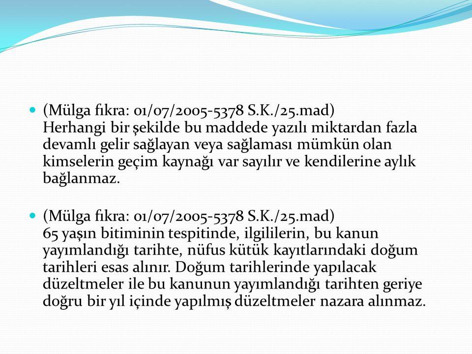 (Mülga fıkra: 01/07/2005-5378 S.K./25.mad) Herhangi bir şekilde bu maddede yazılı miktardan fazla devamlı gelir sağlayan veya sağlaması mümkün olan kimselerin geçim kaynağı var sayılır ve kendilerine aylık bağlanmaz.