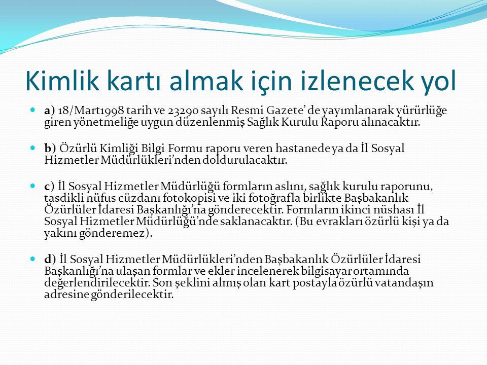 Kimlik kartı almak için izlenecek yol a) 18/Mart1998 tarih ve 23290 sayılı Resmi Gazete' de yayımlanarak yürürlüğe giren yönetmeliğe uygun düzenlenmiş Sağlık Kurulu Raporu alınacaktır.