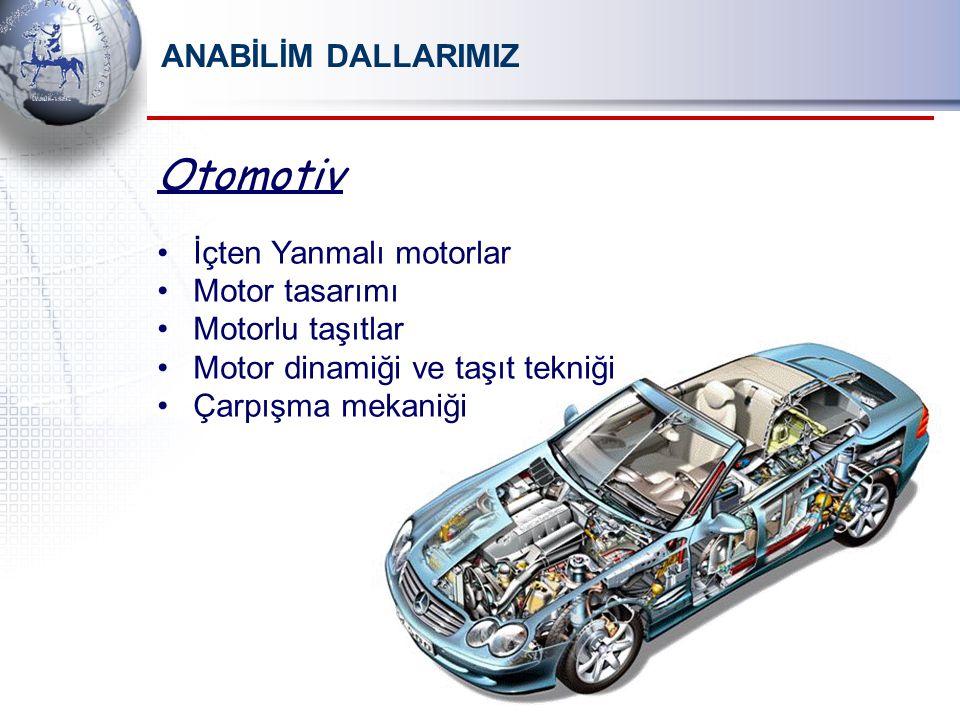ANABİLİM DALLARIMIZ Otomotiv İçten Yanmalı motorlar Motor tasarımı Motorlu taşıtlar Motor dinamiği ve taşıt tekniği Çarpışma mekaniği