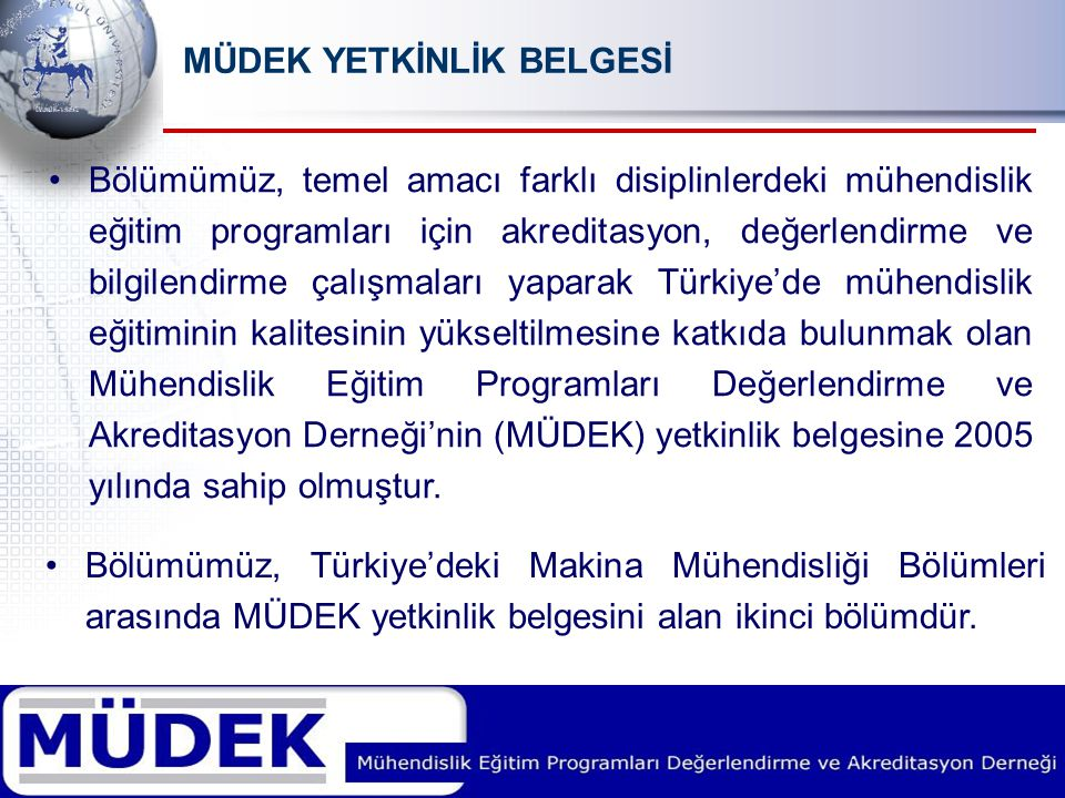 MÜDEK YETKİNLİK BELGESİ Bölümümüz, temel amacı farklı disiplinlerdeki mühendislik eğitim programları için akreditasyon, değerlendirme ve bilgilendirme çalışmaları yaparak Türkiye'de mühendislik eğitiminin kalitesinin yükseltilmesine katkıda bulunmak olan Mühendislik Eğitim Programları Değerlendirme ve Akreditasyon Derneği'nin (MÜDEK) yetkinlik belgesine 2005 yılında sahip olmuştur.
