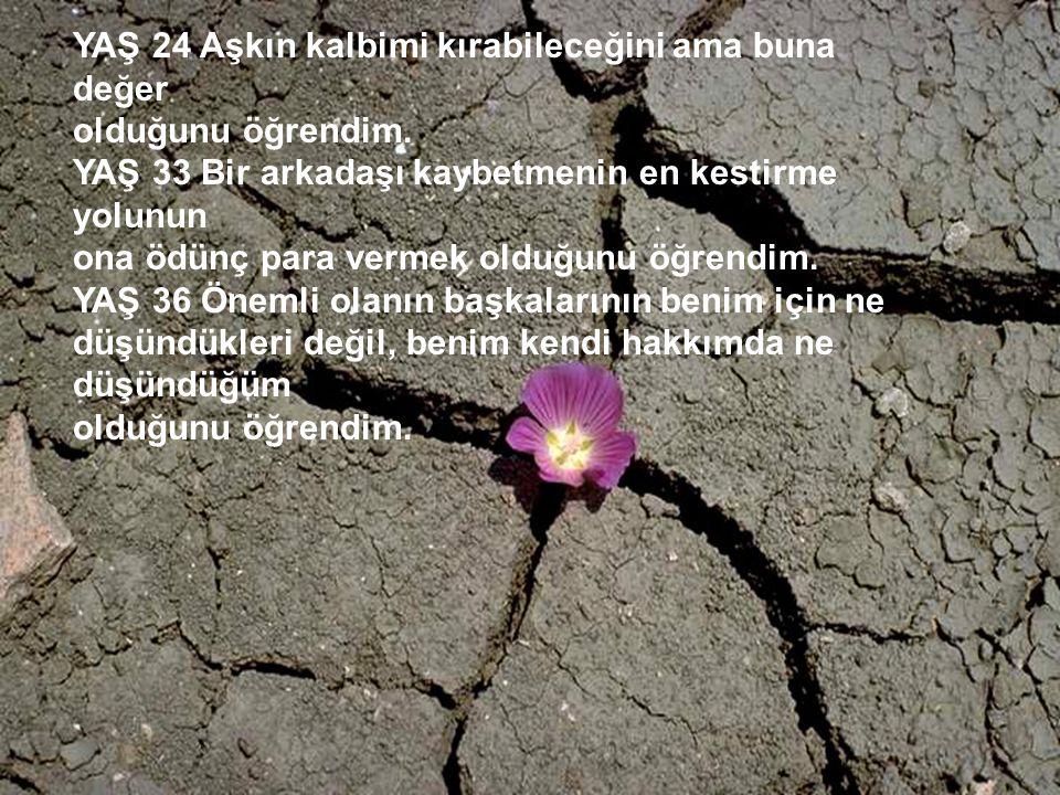 http://turkgazeteleri.cjb.net 4 YAŞ 24 Aşkın kalbimi kırabileceğini ama buna değer olduğunu öğrendim. YAŞ 33 Bir arkadaşı kaybetmenin en kestirme yolu