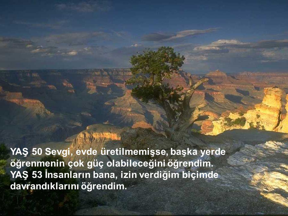 http://turkgazeteleri.cjb.net 7 YAŞ 50 Sevgi, evde üretilmemişse, başka yerde öğrenmenin çok güç olabileceğini öğrendim. YAŞ 53 İnsanların bana, izin