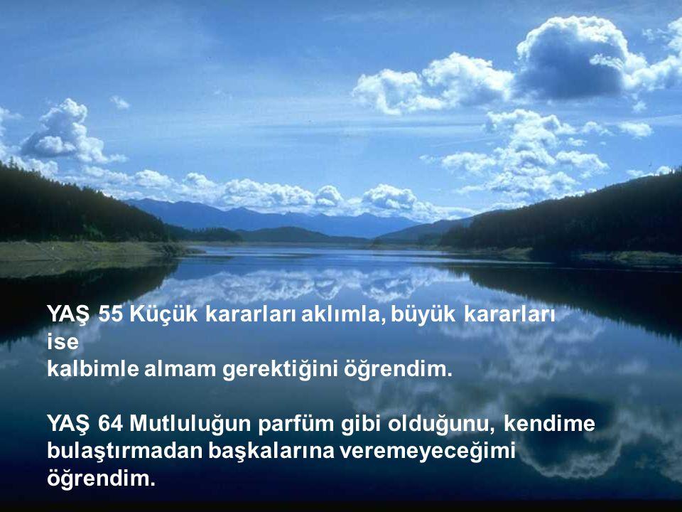 http://turkgazeteleri.cjb.net 8 YAŞ 55 Küçük kararları aklımla, büyük kararları ise kalbimle almam gerektiğini öğrendim. YAŞ 64 Mutluluğun parfüm gibi