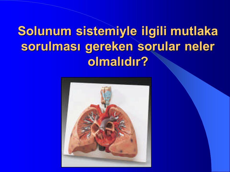Solunum sistemiyle ilgili mutlaka sorulması gereken sorular neler olmalıdır?