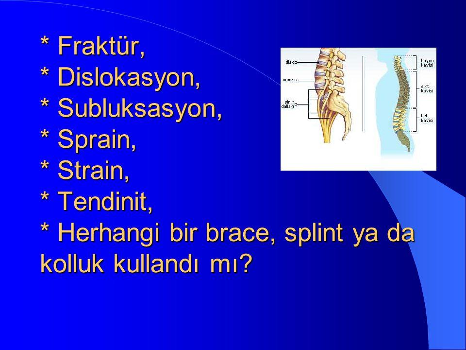 * Fraktür, * Dislokasyon, * Subluksasyon, * Sprain, * Strain, * Tendinit, * Herhangi bir brace, splint ya da kolluk kullandı mı?