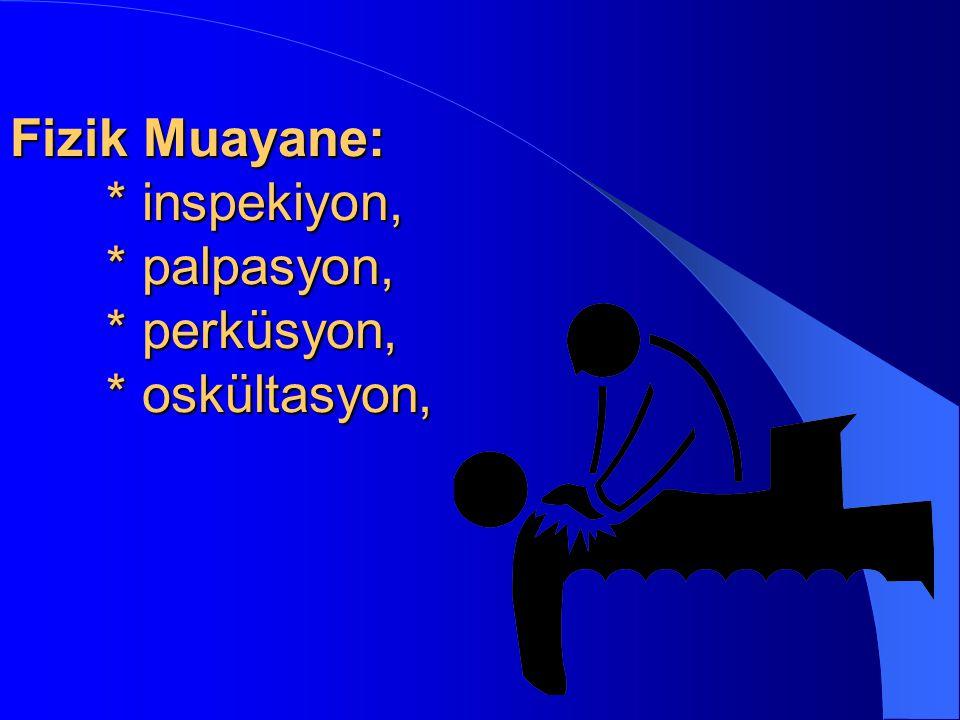 Fizik Muayane: * inspekiyon, * palpasyon, * perküsyon, * oskültasyon,