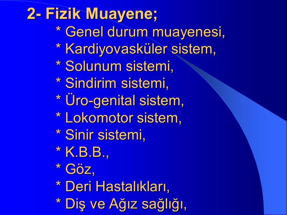 2- Fizik Muayene; * Genel durum muayenesi, * Kardiyovasküler sistem, * Solunum sistemi, * Sindirim sistemi, * Üro-genital sistem, * Lokomotor sistem,