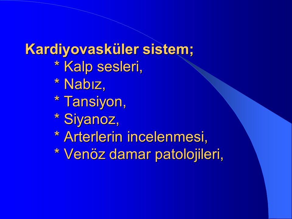 Kardiyovasküler sistem; * Kalp sesleri, * Nabız, * Tansiyon, * Siyanoz, * Arterlerin incelenmesi, * Venöz damar patolojileri,