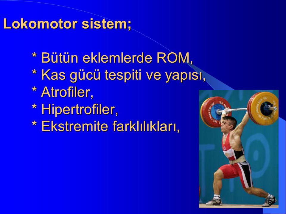 Lokomotor sistem; * Bütün eklemlerde ROM, * Kas gücü tespiti ve yapısı, * Atrofiler, * Hipertrofiler, * Ekstremite farklılıkları,