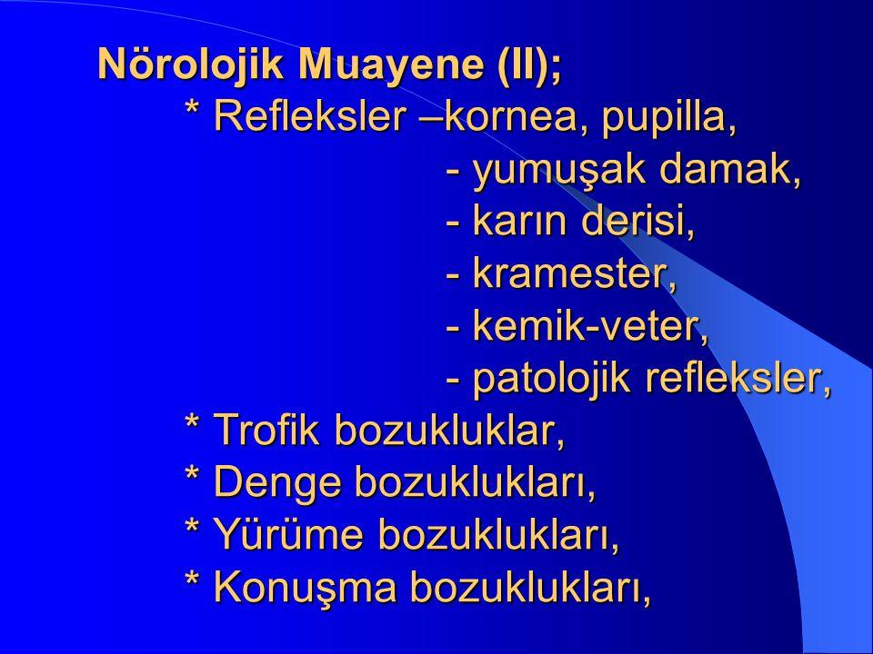 Nörolojik Muayene (II); * Refleksler –kornea, pupilla, - yumuşak damak, - karın derisi, - kramester, - kemik-veter, - patolojik refleksler, * Trofik b