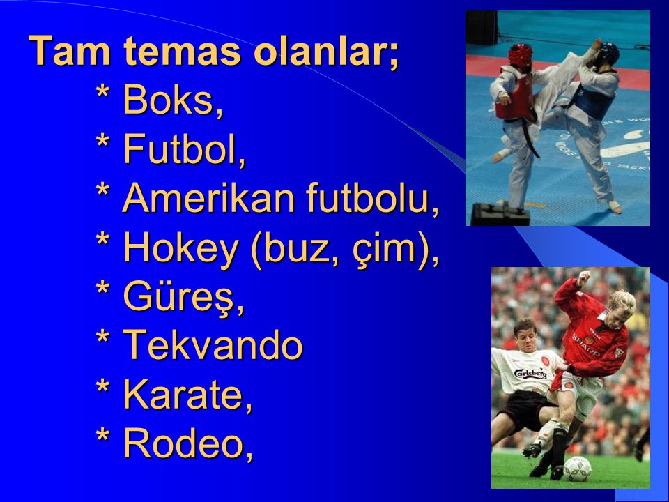 Tam temas olanlar; * Boks, * Futbol, * Amerikan futbolu, * Hokey (buz, çim), * Güreş, * Tekvando * Karate, * Rodeo,