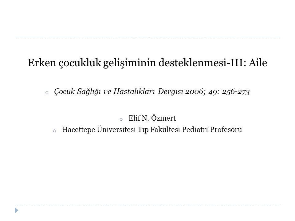 Erken çocukluk gelişiminin desteklenmesi-III: Aile o Çocuk Sağlığı ve Hastalıkları Dergisi 2006; 49: 256-273 o Elif N. Özmert o Hacettepe Üniversitesi