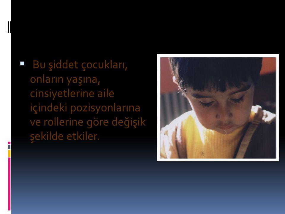  Bu şiddet çocukları, onların yaşına, cinsiyetlerine aile içindeki pozisyonlarına ve rollerine göre değişik şekilde etkiler.