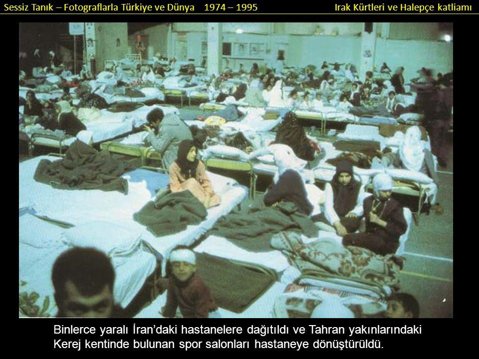 Sessiz Tanık – Fotograflarla Türkiye ve Dünya 1974 – 1995 Irak Kürtleri ve Halepçe katliamı Binlerce yaralı İran'daki hastanelere dağıtıldı ve Tahran
