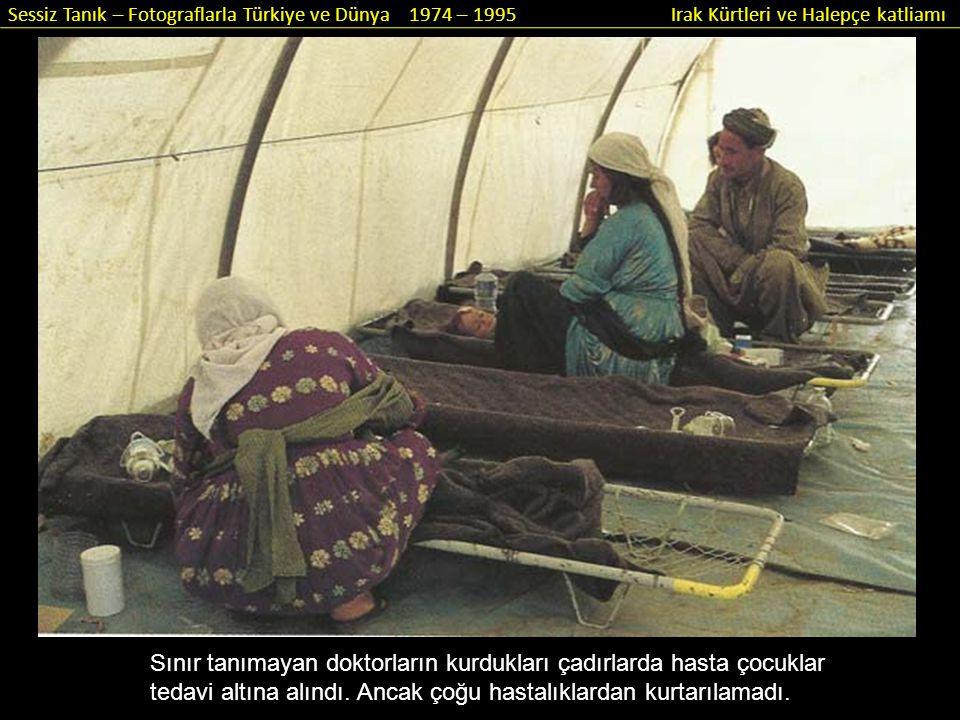 Sessiz Tanık – Fotograflarla Türkiye ve Dünya 1974 – 1995 Irak Kürtleri ve Halepçe katliamı Sınır tanımayan doktorların kurdukları çadırlarda hasta ço