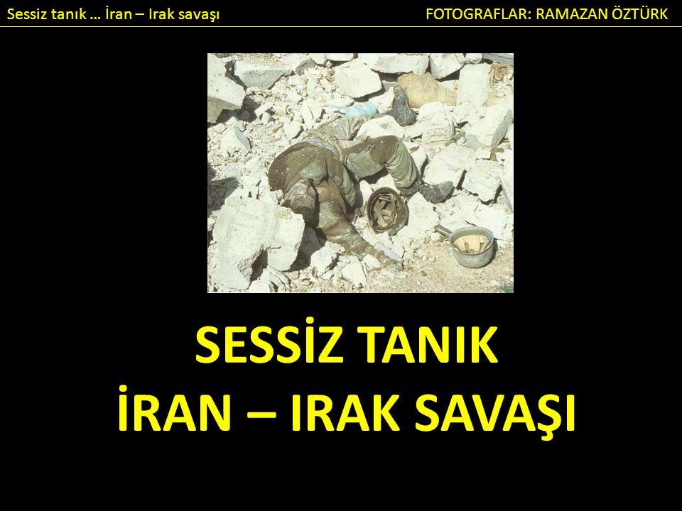 Sessiz tanık … İran – Irak savaşı FOTOGRAFLAR: RAMAZAN ÖZTÜRK SESSİZ TANIK İRAN – IRAK SAVAŞI