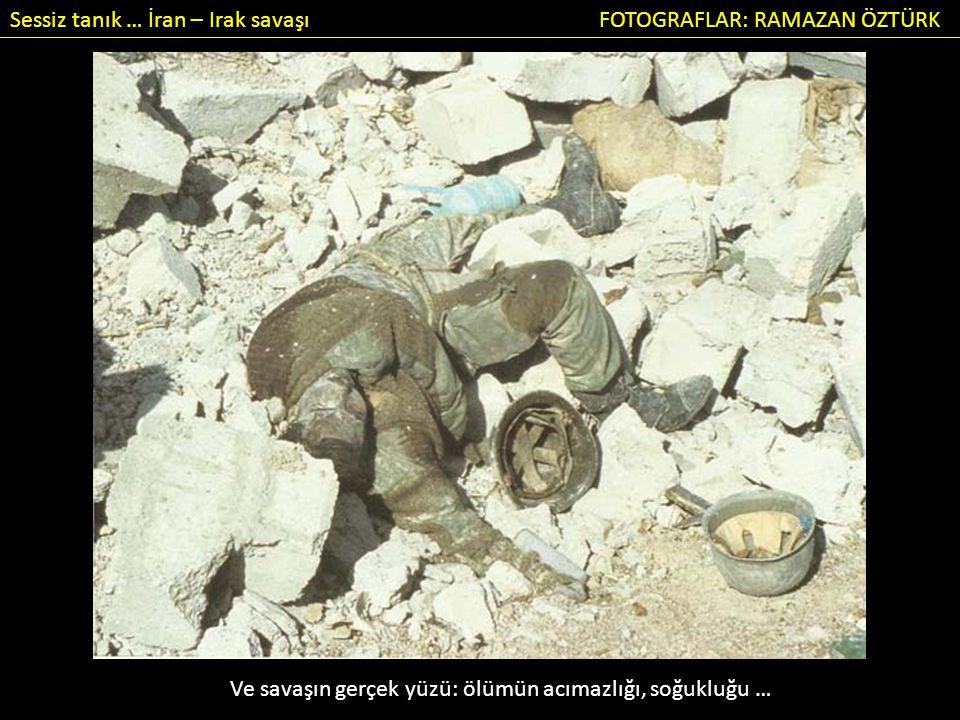 Sessiz tanık … İran – Irak savaşı FOTOGRAFLAR: RAMAZAN ÖZTÜRK Ve savaşın gerçek yüzü: ölümün acımazlığı, soğukluğu …