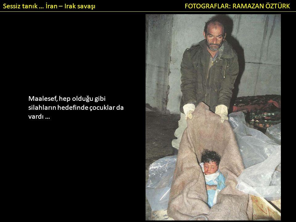 Sessiz tanık … İran – Irak savaşı FOTOGRAFLAR: RAMAZAN ÖZTÜRK Maalesef, hep olduğu gibi silahların hedefinde çocuklar da vardı …