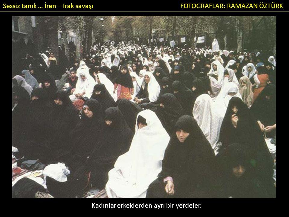 Sessiz tanık … İran – Irak savaşı FOTOGRAFLAR: RAMAZAN ÖZTÜRK Kadınlar erkeklerden ayrı bir yerdeler.