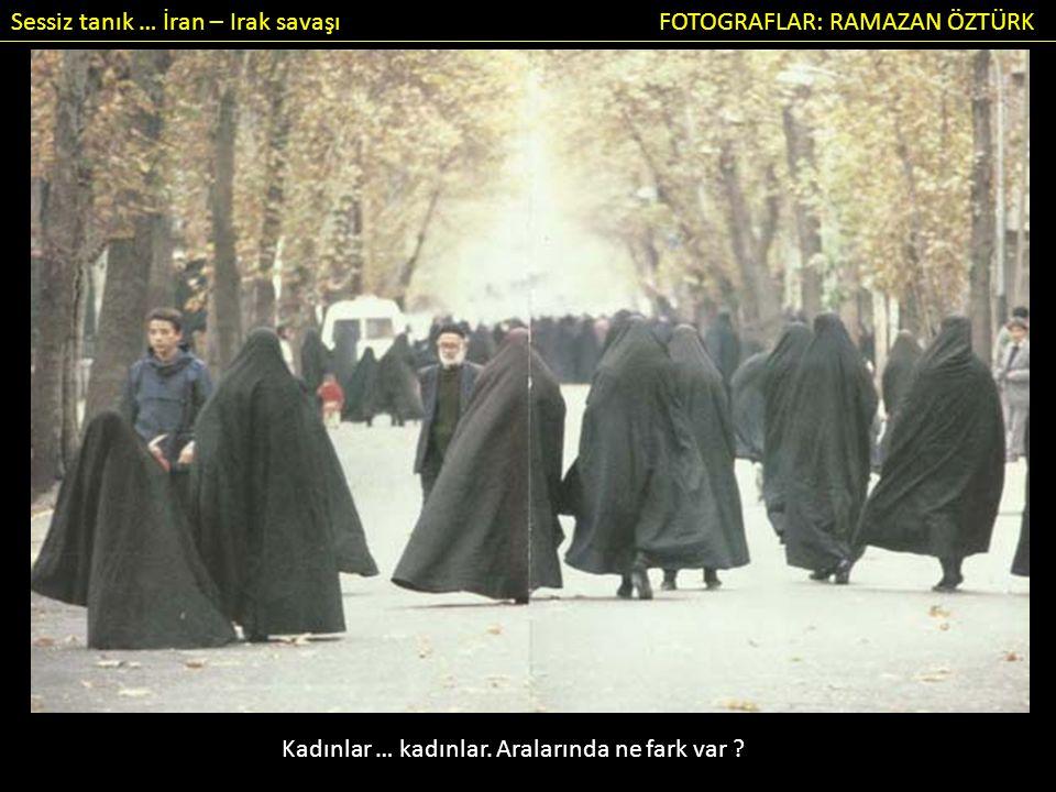 Sessiz tanık … İran – Irak savaşı FOTOGRAFLAR: RAMAZAN ÖZTÜRK Kadınlar … kadınlar.
