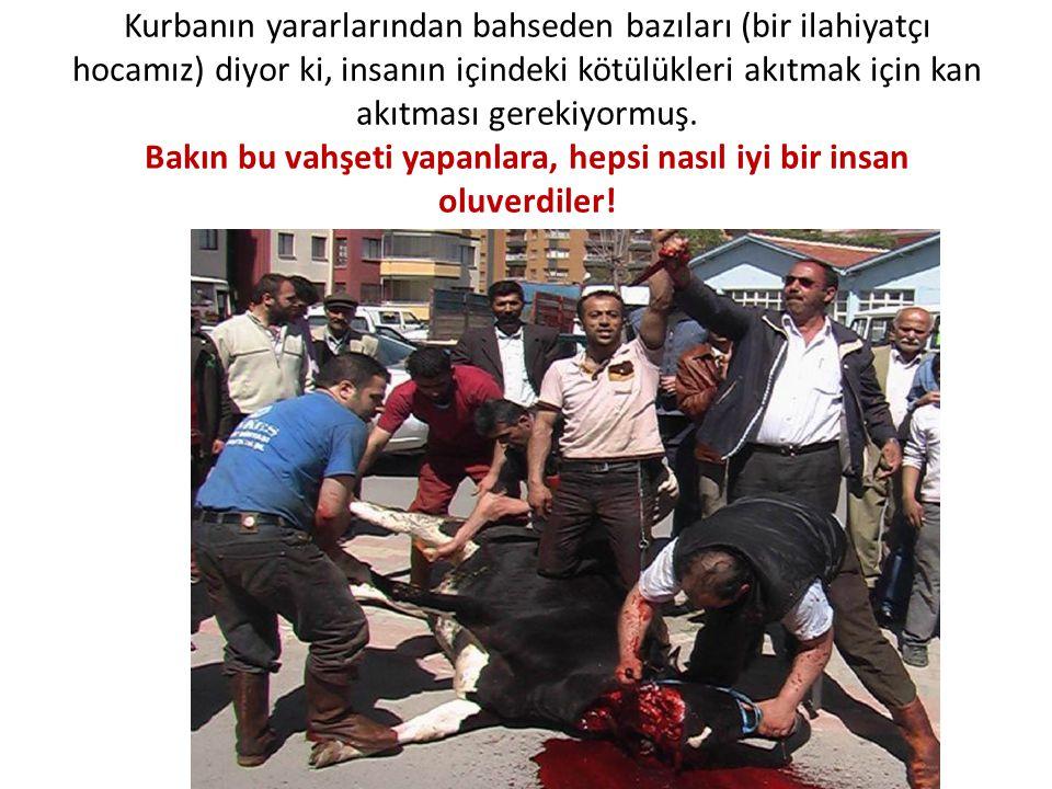 Kurbanın yararlarından bahseden bazıları (bir ilahiyatçı hocamız) diyor ki, insanın içindeki kötülükleri akıtmak için kan akıtması gerekiyormuş. Bakın