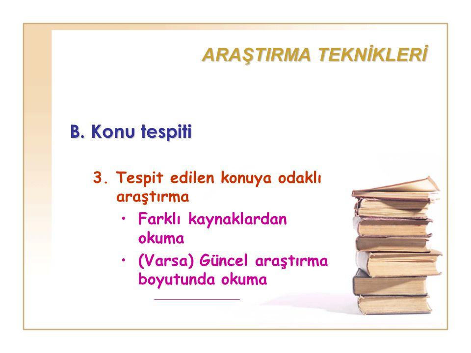 ARAŞTIRMA TEKNİKLERİ B. Konu tespiti 3. Tespit edilen konuya odaklı araştırma Farklı kaynaklardan okuma (Varsa) Güncel araştırma boyutunda okuma