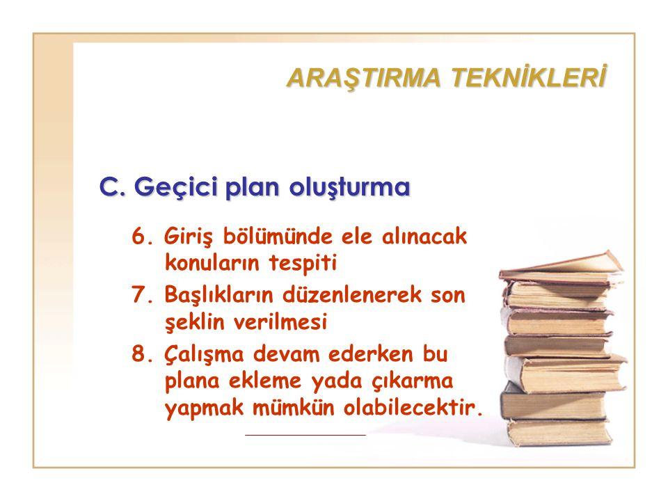 ARAŞTIRMA TEKNİKLERİ C. Geçici plan oluşturma 6. Giriş bölümünde ele alınacak konuların tespiti 7. Başlıkların düzenlenerek son şeklin verilmesi 8. Ça